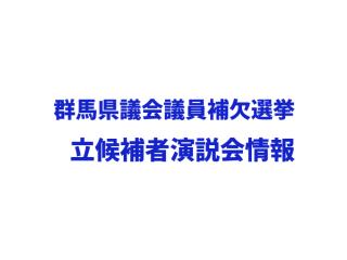 群馬県議会議員補欠選挙(館林市選挙区)立候補者演説会情報