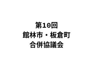 第10回館林市・板倉町合併協議会が開催!新市名は「館林市」で決定!!